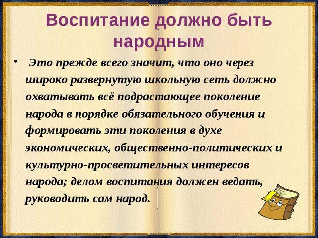 Воспитание должно быть народным Это прежде всего значит, что оно через широко...