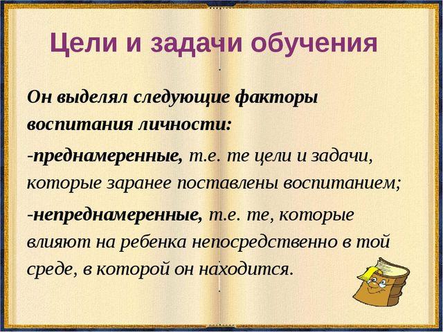 Цели и задачи обучения Он выделял следующие факторы воспитания личности: -пре...