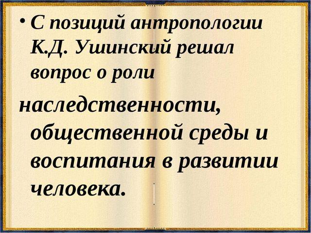 С позиций антропологии К.Д. Ушинский решал вопрос о роли наследственности, об...