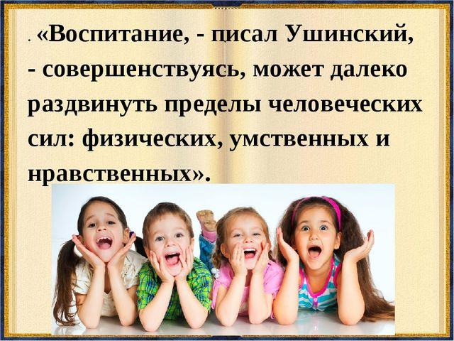 . «Воспитание, - писал Ушинский, - совершенствуясь, может далеко раздвинуть п...