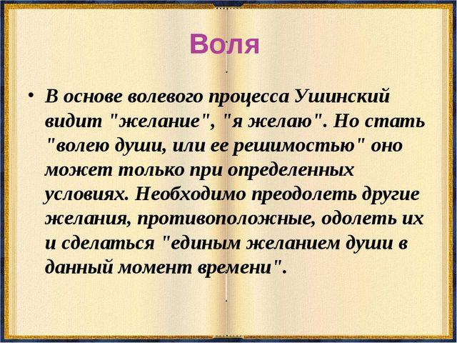 """Воля В основе волевого процесса Ушинский видит """"желание"""", """"я желаю"""". Но стать..."""