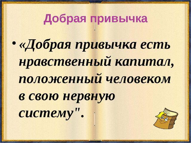 Добрая привычка «Добрая привычка есть нравственный капитал, положенный челове...