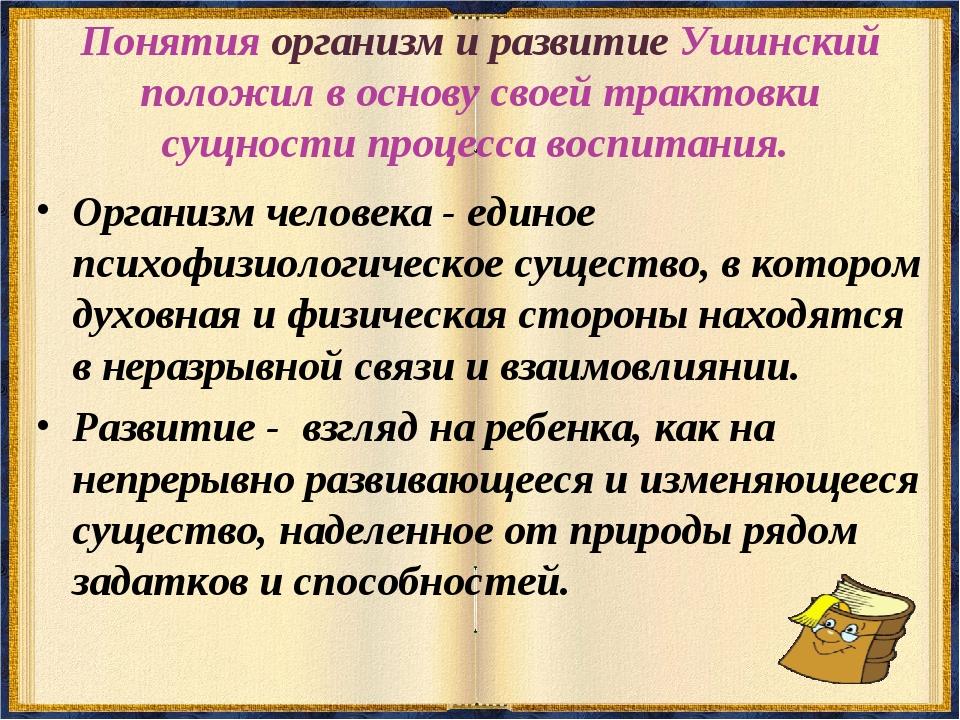 Понятия организм и развитие Ушинский положил в основу своей трактовки сущност...