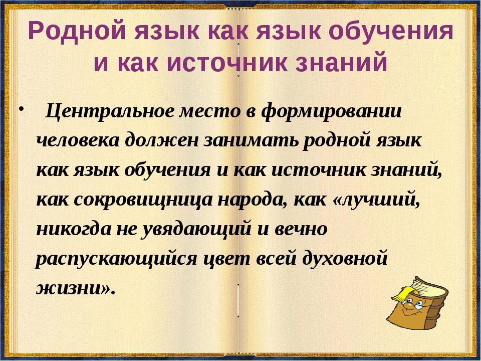 Родной язык как язык обучения и как источник знаний Центральное место в форми...