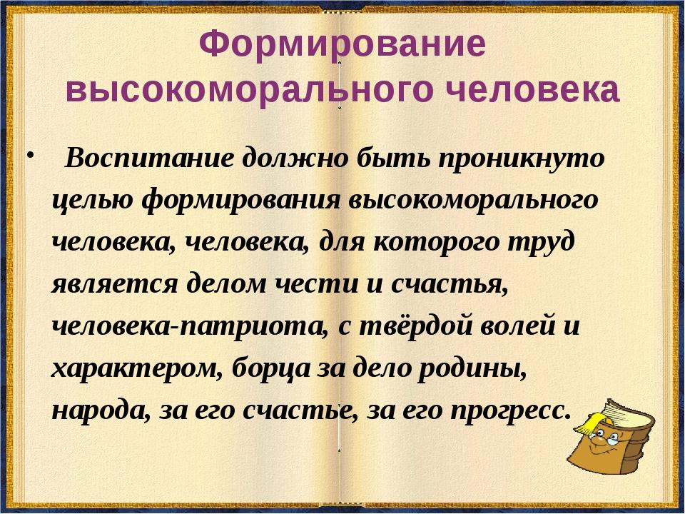 Формирование высокоморального человека Воспитание должно быть проникнуто цель...