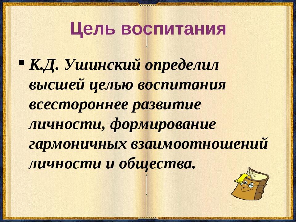 Цель воспитания К.Д. Ушинский определил высшей целью воспитания всестороннее...