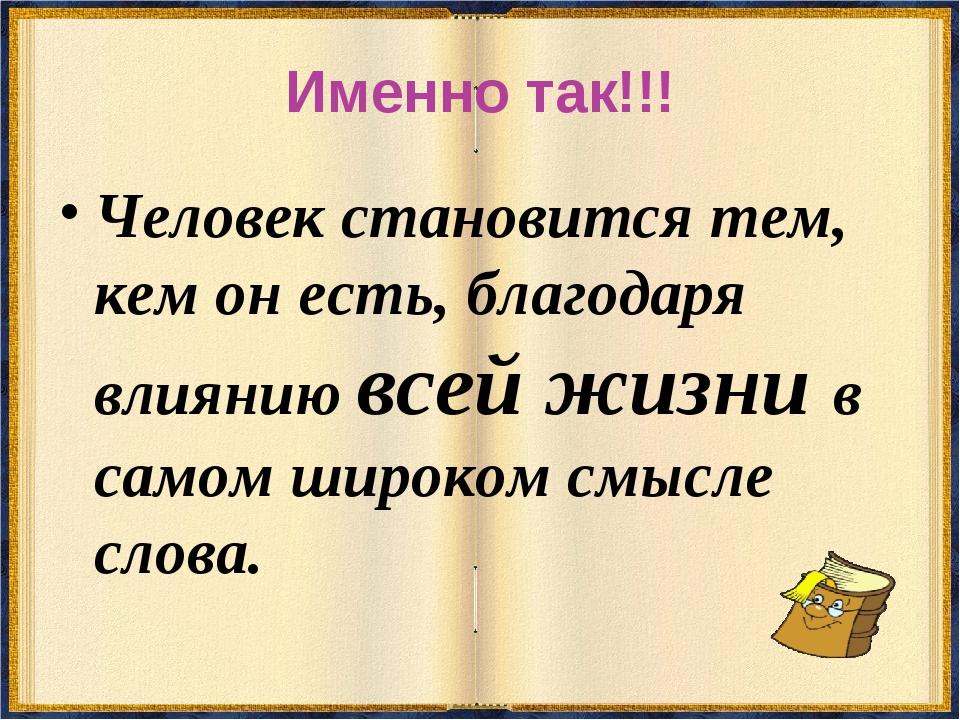 Именно так!!! Человек становится тем, кем он есть, благодаря влиянию всей жиз...