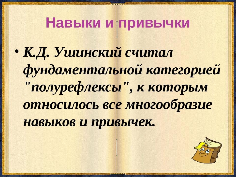 """Навыки и привычки К.Д. Ушинский считал фундаментальной категорией """"полурефлек..."""