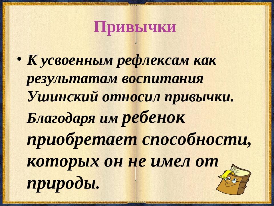 Привычки К усвоенным рефлексам как результатам воспитания Ушинский относил пр...