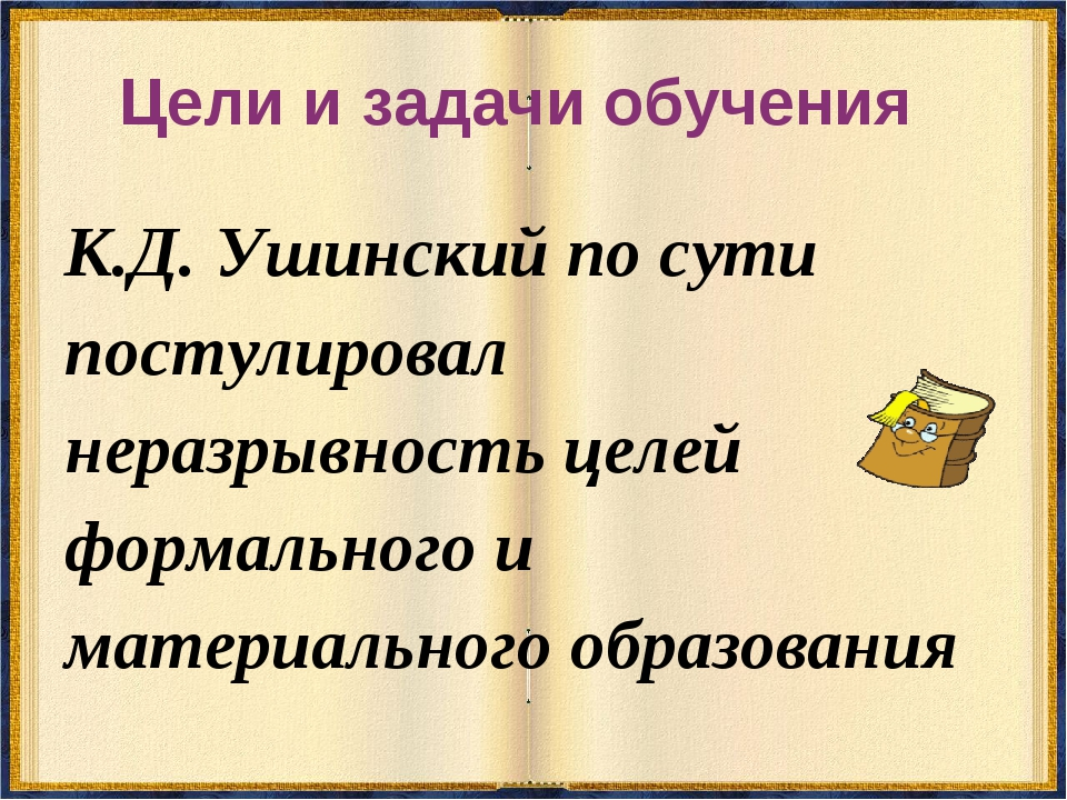 Цели и задачи обучения К.Д. Ушинский по сути постулировал неразрывность целей...