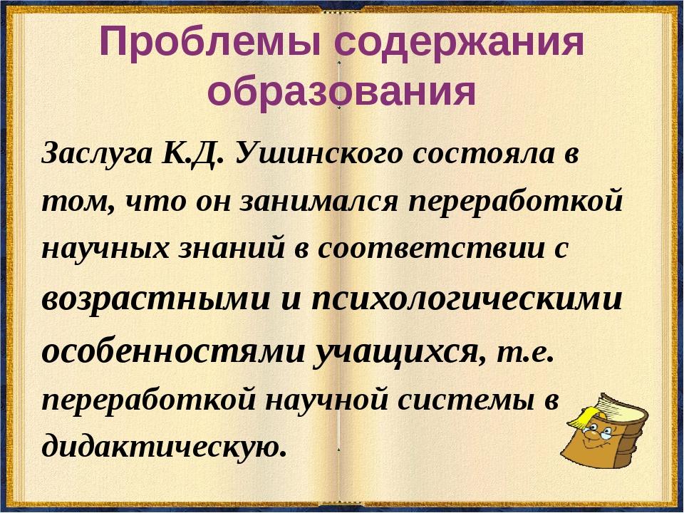 Проблемы содержания образования Заслуга К.Д. Ушинского состояла в том, что он...