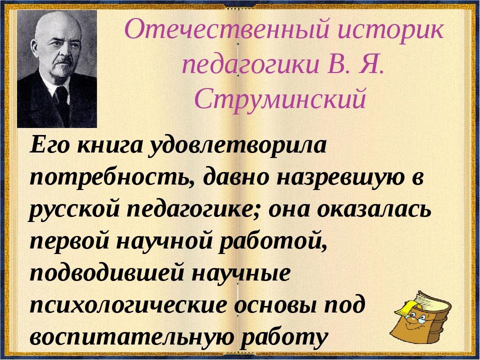 Отечественный историк педагогики В. Я. Струминский Его книга удовлетворила по...
