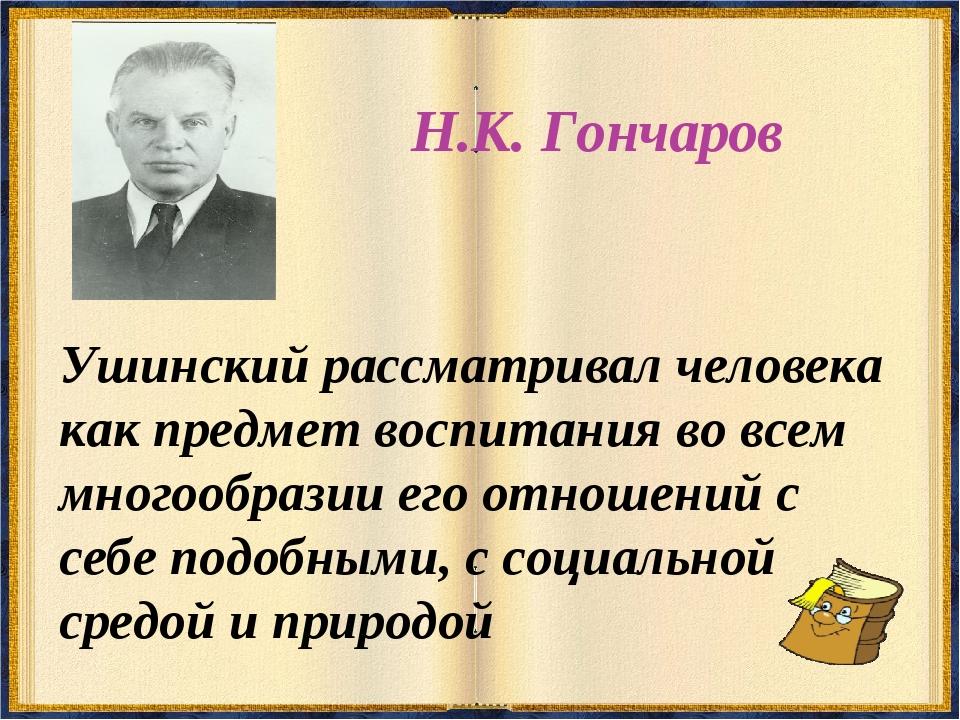Н.К. Гончаров Ушинский рассматривал человека как предмет воспитания во всем м...