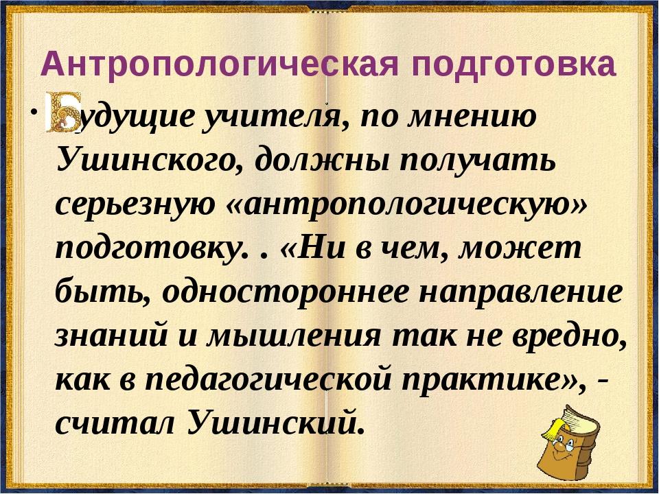 Антропологическая подготовка удущие учителя, по мнению Ушинского, должны полу...