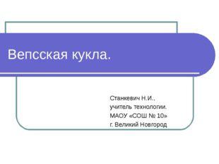 Вепсская кукла. Станкевич Н.И., учитель технологии. МАОУ «СОШ № 10» г. Велики