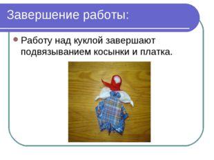 Завершение работы: Работу над куклой завершают подвязыванием косынки и платка.