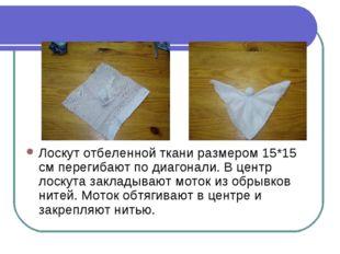 Лоскут отбеленной ткани размером 15*15 см перегибают по диагонали. В центр ло