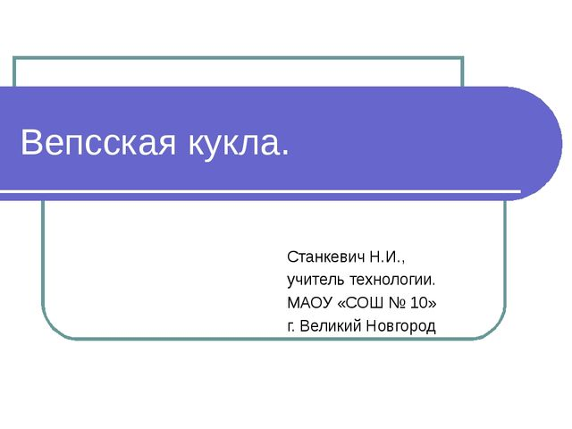 Вепсская кукла. Станкевич Н.И., учитель технологии. МАОУ «СОШ № 10» г. Велики...