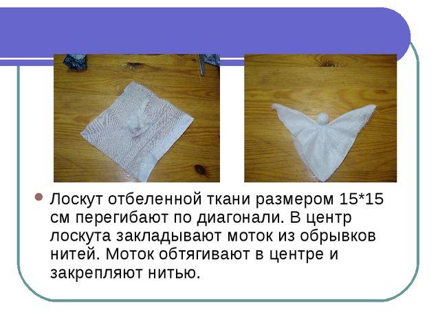 Лоскут отбеленной ткани размером 15*15 см перегибают по диагонали. В центр ло...