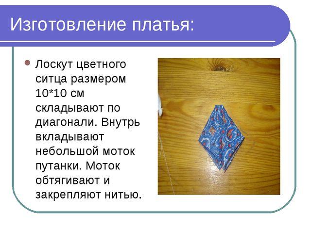 Изготовление платья: Лоскут цветного ситца размером 10*10 см складывают по ди...
