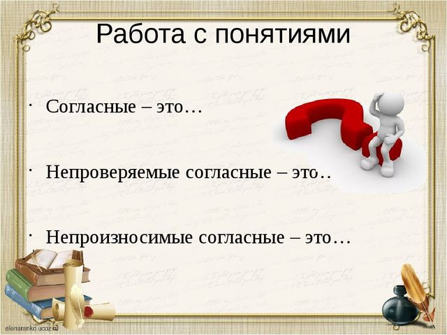 Работа с понятиями Согласные – это… Непроверяемые согласные – это… Непроизнос...