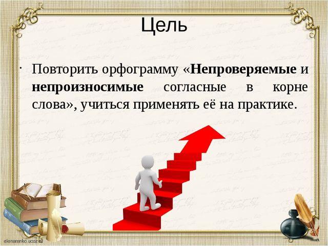 Цель Повторить орфограмму «Непроверяемые и непроизносимые согласные в корне с...