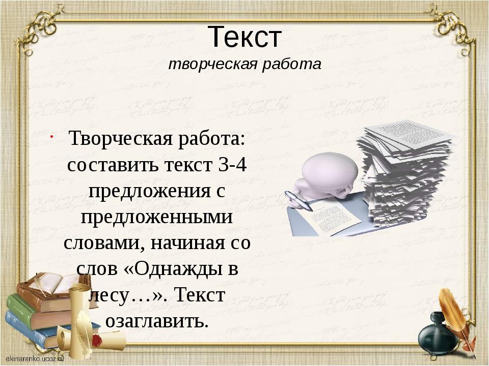 Текст творческая работа Творческая работа: составить текст 3-4 предложения с...