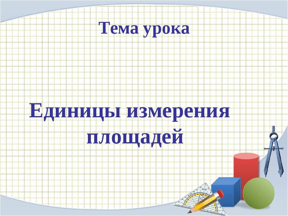 Тема урока Единицы измерения площадей
