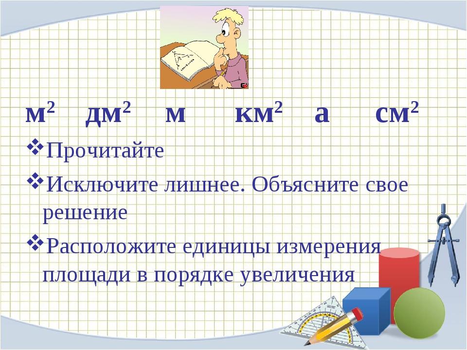 м2  дм2 м  км2 а  см2 Прочитайте Исключите лишнее. Объясните свое решен...