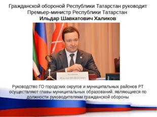 Гражданской обороной Республики Татарстан руководит Премьер-министр Республик