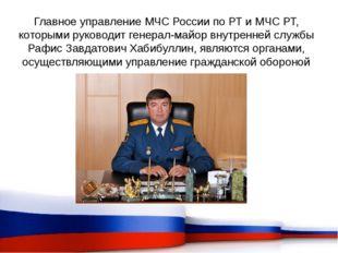 Главное управление МЧС России по РТ и МЧС РТ, которыми руководит генерал-майо