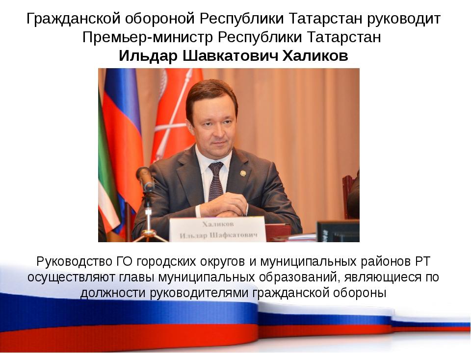 Гражданской обороной Республики Татарстан руководит Премьер-министр Республик...