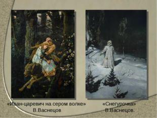 «Иван-царевич на сером волке» В.Васнецов «Снегурочка» В.Васнецов.