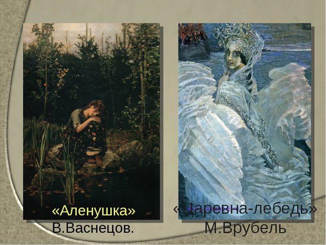 «Царевна-лебедь» М.Врубель «Аленушка» В.Васнецов.