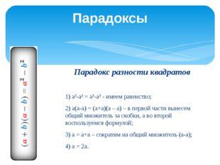 Парадокс разности квадратов  1) а²-а² = а²-а² - имеем равенство; 2) а(а-а) =