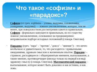 Что такое «софизм» и «парадокс»? Софизм (от греч. sophisma – уловка, выдумка,