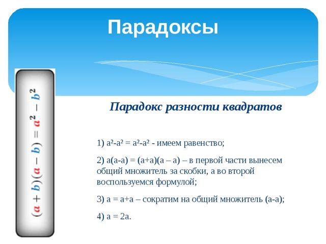 Парадокс разности квадратов  1) а²-а² = а²-а² - имеем равенство; 2) а(а-а) =...
