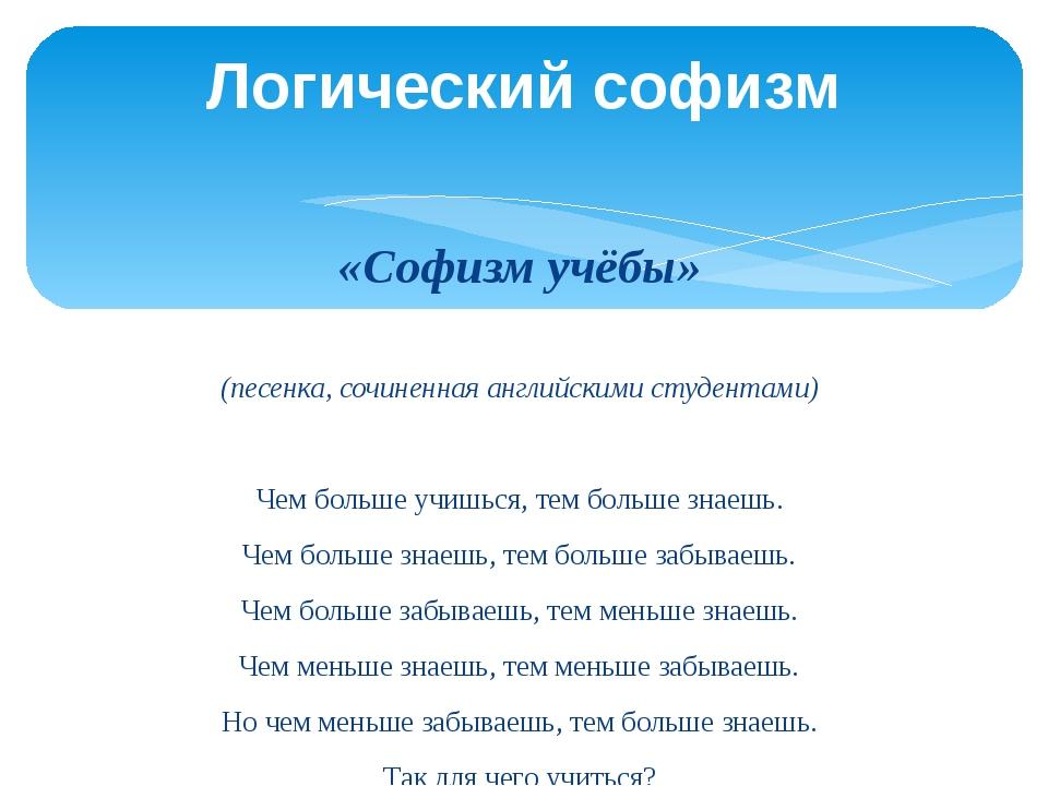 «Софизм учёбы»  (песенка, сочиненная английскими студентами) Чем больше учиш...