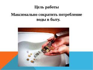 Цель работы Максимально сократить потребление воды в быту.