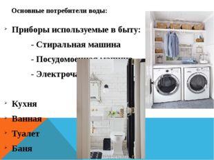 Основные потребители воды: Приборы используемые в быту: - Стиральная машина -