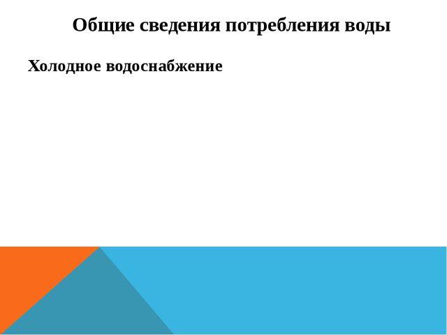 Общие сведения потребления воды Холодное водоснабжение
