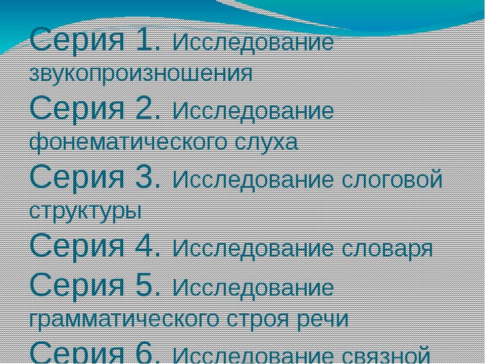 Серия 1. Исследование звукопроизношения Серия 2. Исследование фонематического...