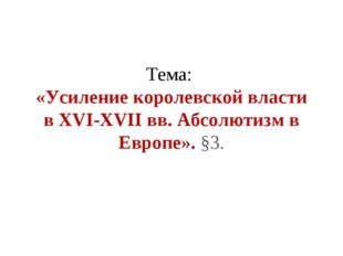 Тема: «Усиление королевской власти в XVI-XVII вв. Абсолютизм в Европе». §3.