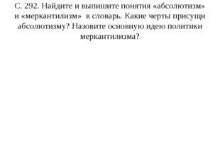 С. 292. Найдите и выпишите понятия «абсолютизм» и «меркантилизм» в словарь. К