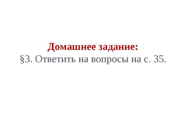 Домашнее задание: §3. Ответить на вопросы на с. 35.