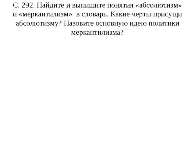 С. 292. Найдите и выпишите понятия «абсолютизм» и «меркантилизм» в словарь. К...