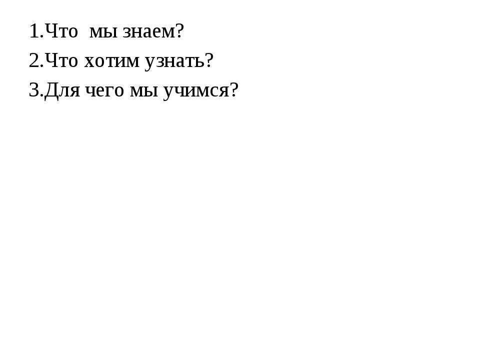 1.Что мы знаем? 2.Что хотим узнать? 3.Для чего мы учимся?