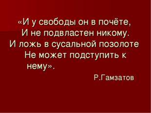 «И у свободы он в почёте, И не подвластен никому. И ложь в сусальной позолоте