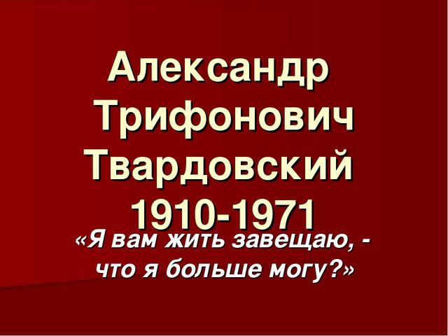 Александр Трифонович Твардовский 1910-1971 «Я вам жить завещаю, - что я больш...