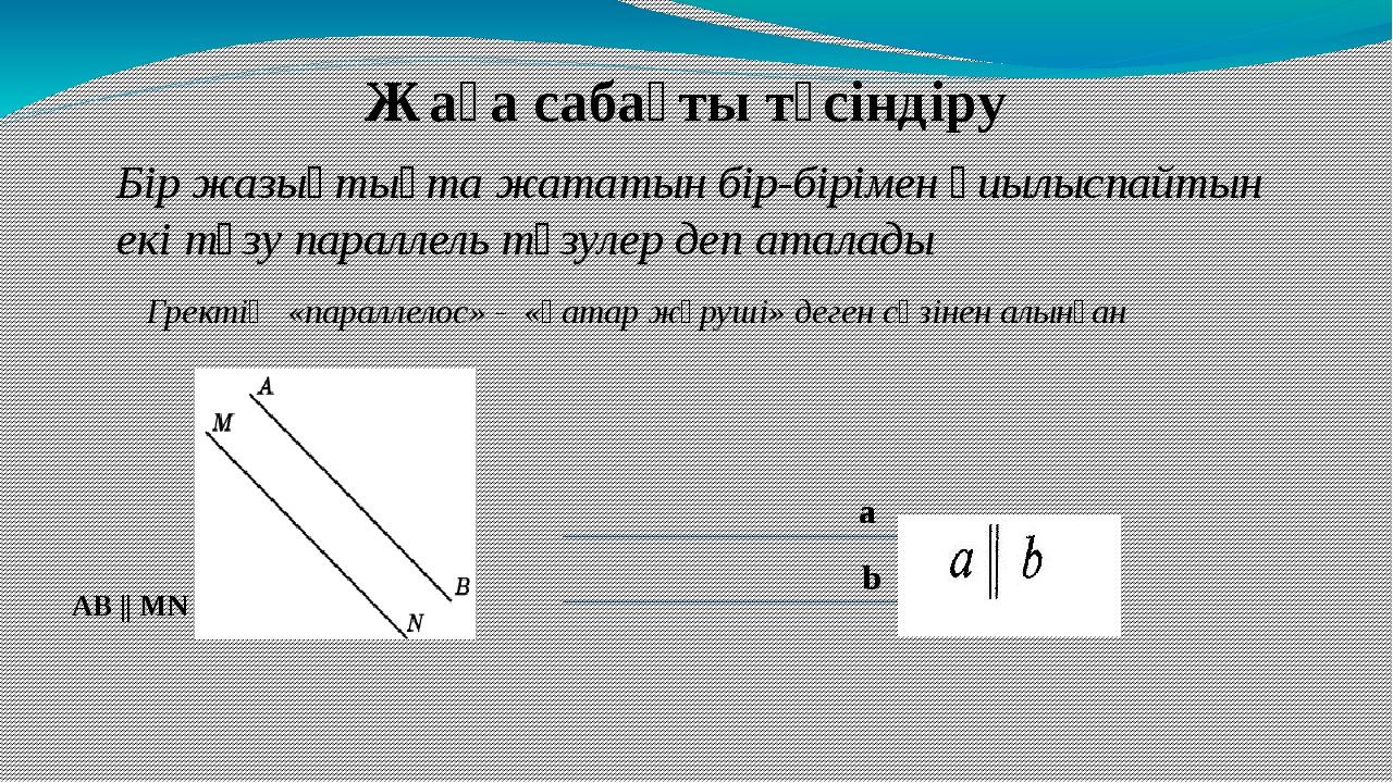 Бір жазықтықта жататын бір-бірімен қиылыспайтын екі түзу параллель түзулер де...